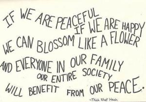 If we are peaceful if we are happy we can blossom like a flower and everyone in our family our entire society will benefit from our peace